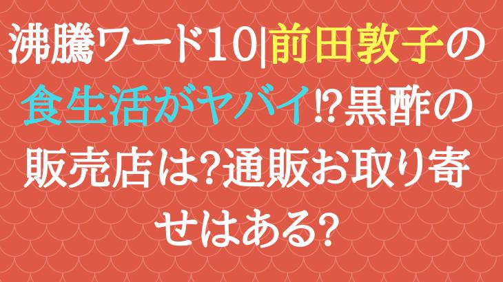 沸騰ワード10|前田敦子の食生活がヤバイ⁉黒酢の販売店は?通販お取り寄せはある?