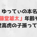 ゆってぃの本名は「藤堂雄太」年齢や結婚は?藤堂高虎の子孫って本当?