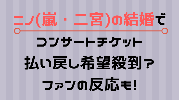 ニノ(嵐・二宮)の結婚でライブ(コンサート)チケット払い戻し希望殺到?担降りも!