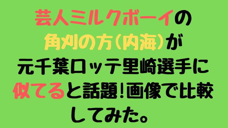 芸人ミルクボーイの角刈(内海)の似てる芸能人は里崎智也選手と話題!画像を比較