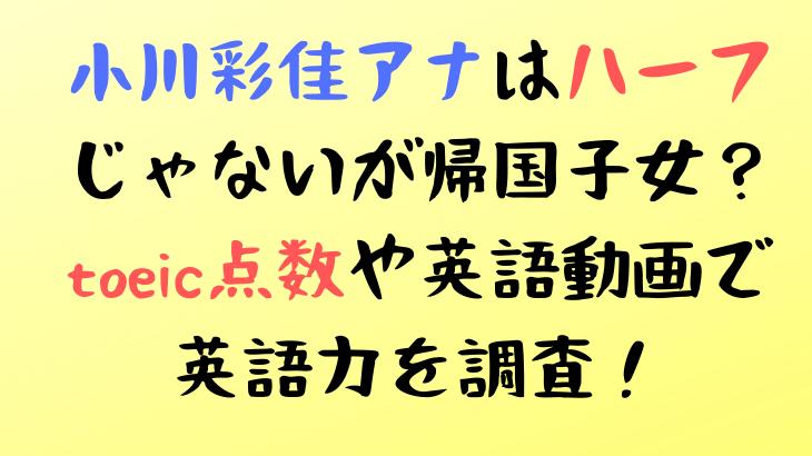 小川彩佳アナはハーフじゃないが帰国子女?toeic点数や英語動画で英語力を調査!