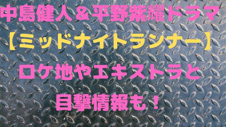 中島健人&平野紫耀ドラマ【ミッドナイトランナー】ロケ地やエキストラと目撃情報も!