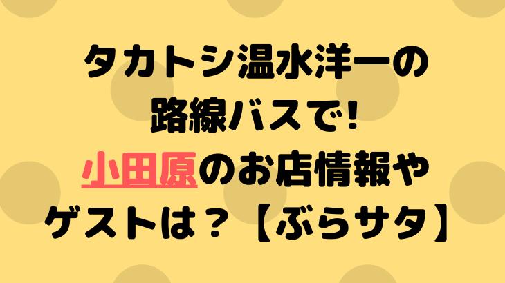 タカトシ温水洋一の路線バスで!小田原のお店情報やゲストは?【ぶらサタ】2/1