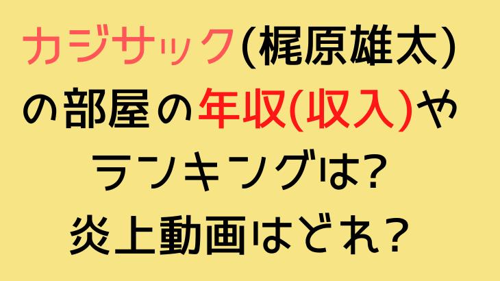 カジサック(梶原雄太)の部屋の年収(収入)やランキングや炎上動画はどれ?|本音でハシゴ酒