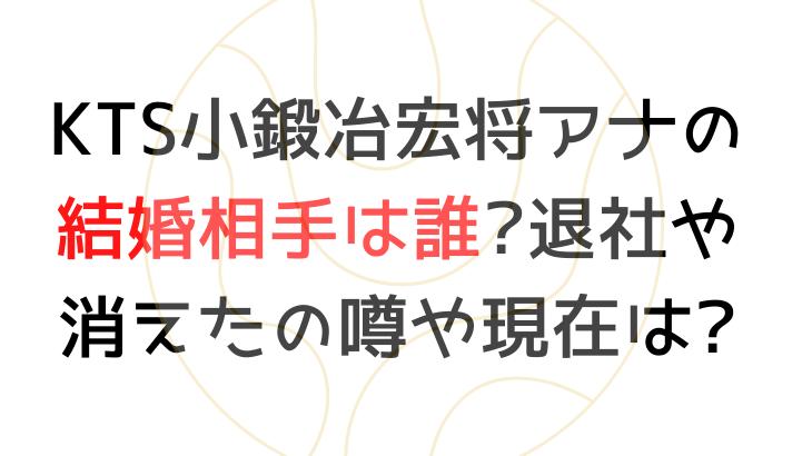 KTS小鍛冶宏将アナの結婚相手は誰?退社や消えたの噂や現在は?