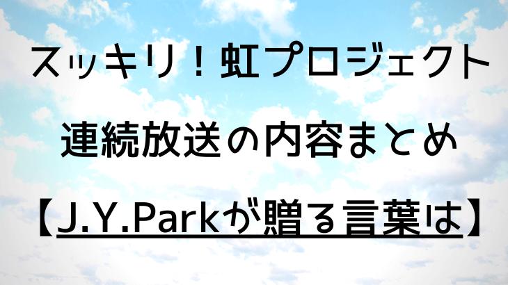 スッキリ|虹プロジェクト連続放送(マコ・マヤ)内容まとめ【J.Y.Parkが贈る言葉】
