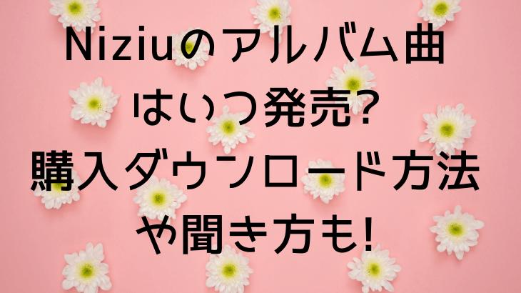 Niziu(ニジュー)のアルバム曲はいつ発売?購入ダウンロード方法や聞き方も!