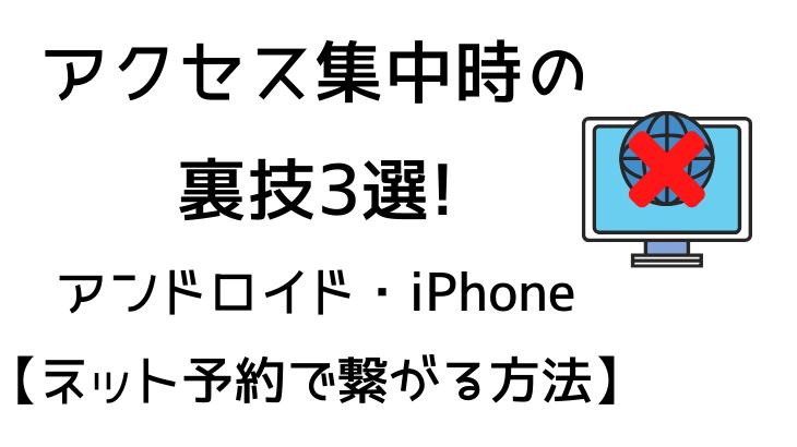 アクセス集中時の裏技3選!アンドロイド・iPhone【ネット予約で繋がる方法】