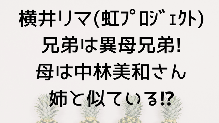 横井リマ(NiziU)は異母兄弟!母は中林美和で姉と似てない?画像あり