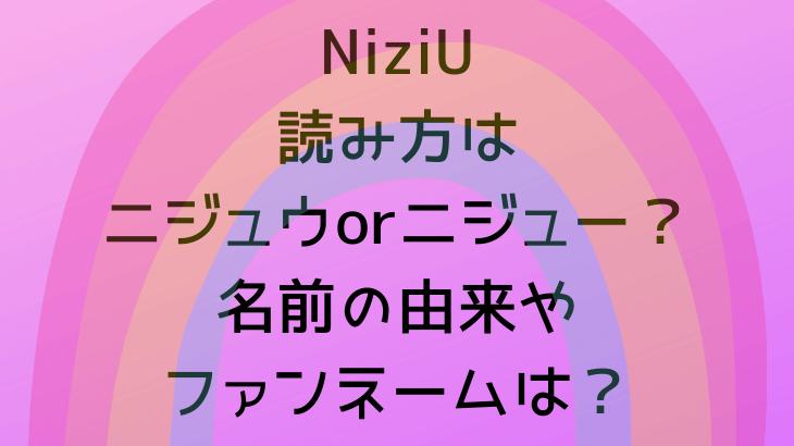 NiziU読み方はニジュウorニジュー?名前の由来やファンネームは?