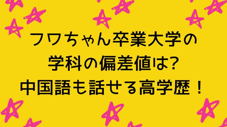 フワちゃん卒業大学の学科の偏差値は?中国語も話せる高学歴!