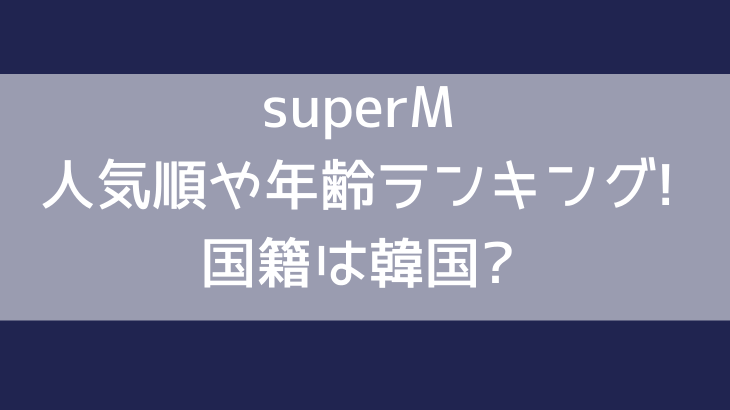superM(スーパーM)人気順や年齢ランキング!国籍は韓国?