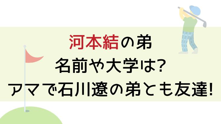 河本結の弟の名前や大学は?アマで石川遼の弟とも友達!