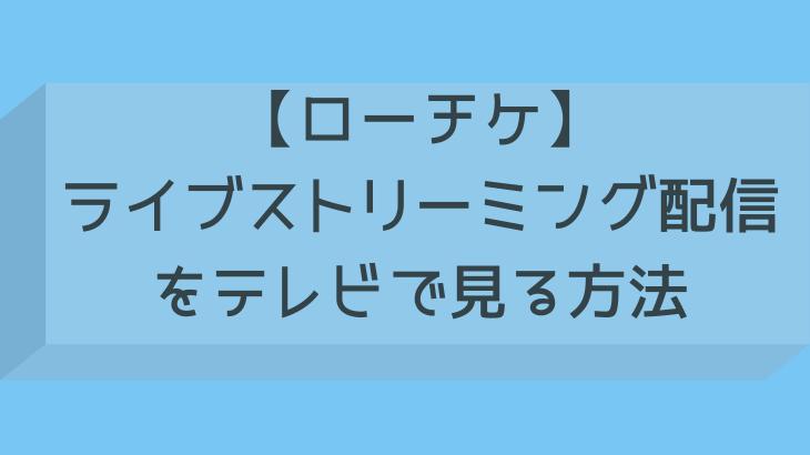【ローチケ】ライブストリーミング配信をテレビで見る方法